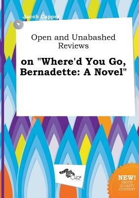 Open and Unabashed Reviews on Where'd You Go, Bernadette (Paperback): Jacob Capper