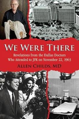 We Were There - Revelations from the Dallas Doctors Who Attended to JFK on November 22, 1963 (Paperback): Allen Childs