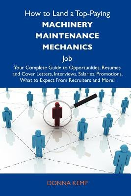 How to Land a Top-Paying Machinery Maintenance Mechanics Job - Your Complete Guide to Opportunities, Resumes and Cover Letters,...