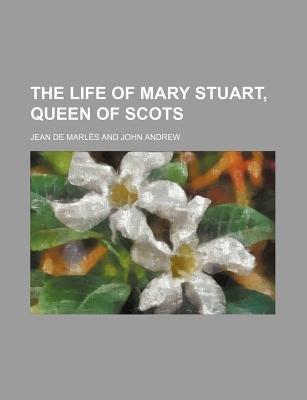 The Life of Mary Stuart, Queen of Scots (Paperback): Jean LaCroix De Marles