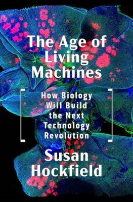 The Age of Living Machines - How Biology Will Build the Next Technology Revolution (Hardcover): Susan Hockfield