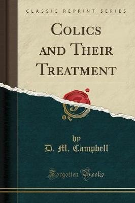 Colics and Their Treatment (Classic Reprint) (Paperback): D. M. Campbell
