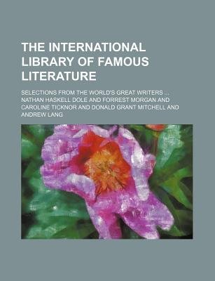 The International Library of Famous Literature; Selections from the World's Great Writers (Paperback): Nathan Haskell Dole