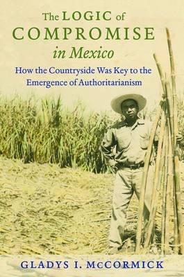 The Logic of Compromise in Mexico - How the Countryside Was Key to the Emergence of Authoritarianism (Paperback): Gladys...