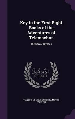 Key to the First Eight Books of the Adventures of Telemachus - The Son of Ulysses (Hardcover): Francois De Salignac De La...
