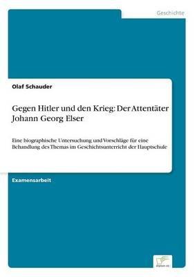 Gegen Hitler Und Den Krieg - Der Attentater Johann Georg Elser (German, Paperback): Olaf Schauder