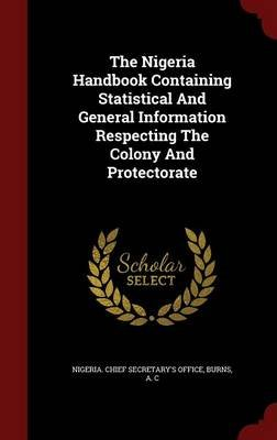 The Nigeria Handbook Containing Statistical and General Information Respecting the Colony and Protectorate (Hardcover): Burns A...