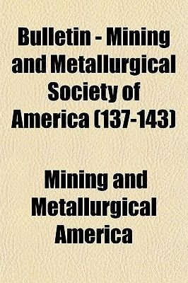 Bulletin - Mining and Metallurgical Society of America (Volume 137-143) (Paperback): Mining & Metallurical America, Mining And...