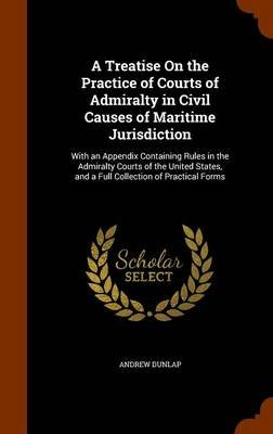 A Treatise on the Practice of Courts of Admiralty in Civil Causes of Maritime Jurisdiction - With an Appendix Containing Rules...