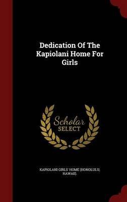 Dedication of the Kapiolani Home for Girls (Hardcover): Hawaii) Kapiolani Girls' Home (Honolulu