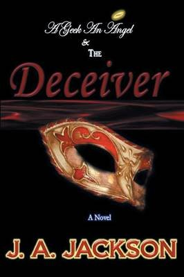 A Geek, an Angel & the Deceiver (Paperback): J.A. Jackson