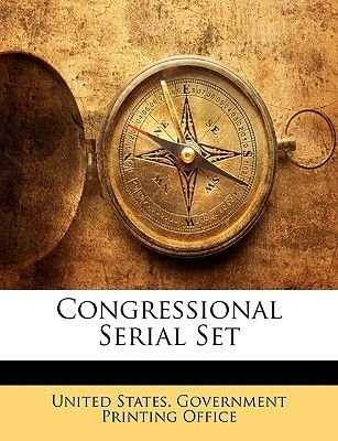 Congressional Serial Set (Paperback): States Government Printing Offic United States Government Printing Offic