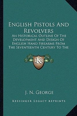 English Pistols and Revolvers - An Historical Outline of the Development and Design of English Hand Firearms from the...