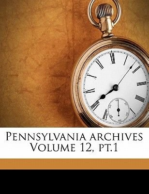 Pennsylvania Archives Volume 12, PT.1 (Paperback): Thomas Lynch 1862 Montgomery