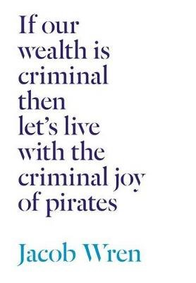 If Our Wealth Is Criminal Then Let's Live with the Criminal Joy of Pirates (Paperback): Jacob Wren