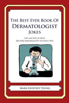 The Best Ever Book of Dermatologist Jokes - Lots and Lots of Jokes Specially Repurposed for You-Know-Who (Paperback): Mark...