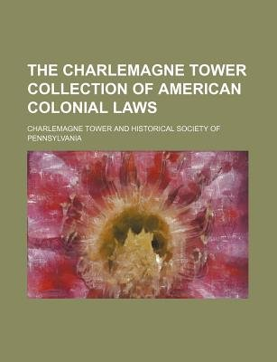 The Charlemagne Tower Collection of American Colonial Laws (Paperback): Charlemagne Tower