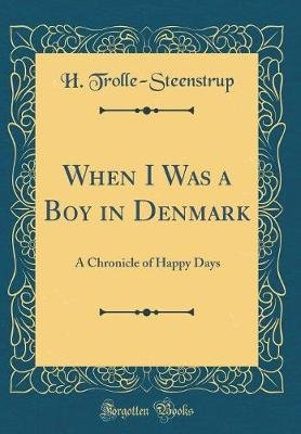 When I Was a Boy in Denmark - A Chronicle of Happy Days (Classic Reprint) (Hardcover): H Trolle-Steenstrup