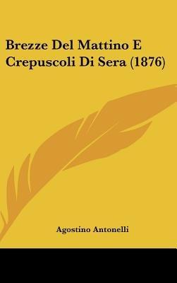 Brezze del Mattino E Crepuscoli Di Sera (1876) (English, Italian, Hardcover): Agostino Antonelli