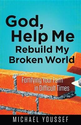 God, Help Me Rebuild My Broken World - Fortifying Your Faith in Difficult Times (Electronic book text): Michael Youssef