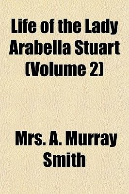 Life of the Lady Arabella Stuart (Volume 2) (Paperback): Mrs A. Murray Smith