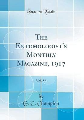 The Entomologist's Monthly Magazine, 1917, Vol. 53 (Classic Reprint) (Hardcover): G. C. Champion