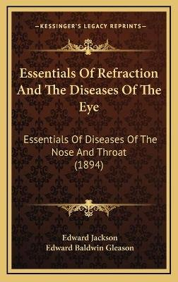 Essentials of Refraction and the Diseases of the Eye - Essentials of Diseases of the Nose and Throat (1894) (Hardcover): Edward...