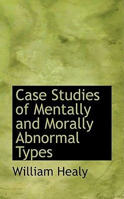 Case Studies of Mentally and Morally Abnormal Types (Paperback): William Healy