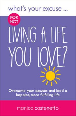 What's Your Excuse for not Living a Life You Love? - Overcome your excuses and lead a happier, more fulfilling life...