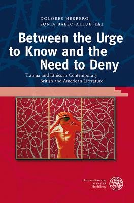 Between the Urge to Know and the Need to Deny - Trauma and Ethics in Contemporary British and American Literature (Hardcover):...