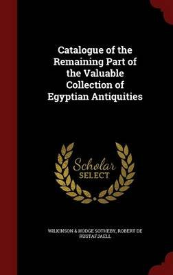 Catalogue of the Remaining Part of the Valuable Collection of Egyptian Antiquities (Hardcover): Sotheby Wilkinson Hodge, Robert...