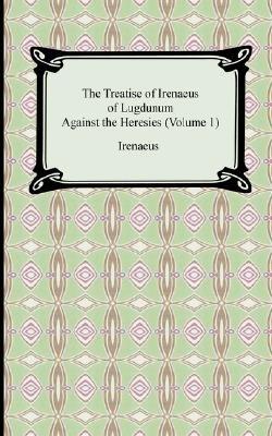 The Treatise of Irenaeus of Lugdunum Against the Heresies (Volume 1) (Paperback): Irenaeus