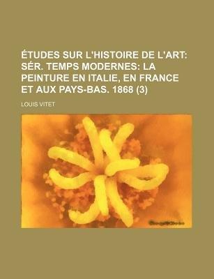 Etudes Sur L'Histoire de L'Art (3); Ser. Temps Modernes La Peinture En Italie, En France Et Aux Pays-Bas. 1868...