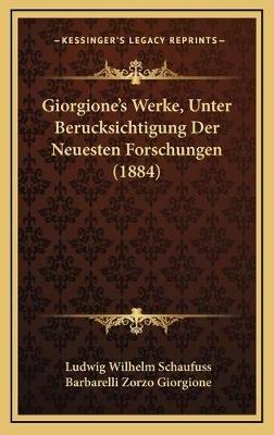 Giorgione's Werke, Unter Berucksichtigung Der Neuesten Forschungen (1884) (German, Hardcover): Ludwig Wilhelm Schaufuss,...