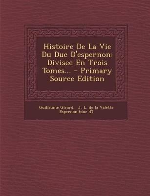 Histoire de La Vie Du Duc D'Espernon - Divisee En Trois Tomes... - Primary Source Edition (French, Paperback): Guillaume...