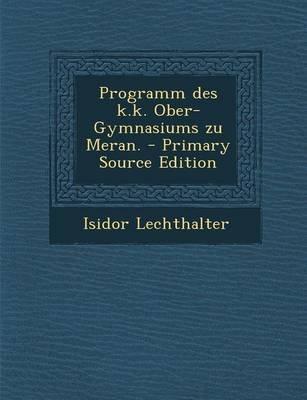 Programm Des K.K. Ober-Gymnasiums Zu Meran. - Primary Source Edition (German, Paperback): Isidor Lechthalter