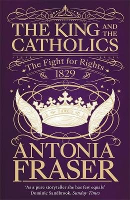 The King and the Catholics - The Fight for Rights 1829 (Paperback): Antonia Fraser