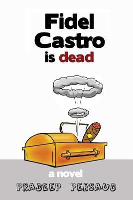 Fidel Castro Is Dead (Paperback): Pradeep Persaud