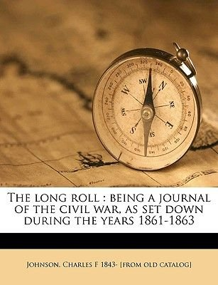 The Long Roll - Being a Journal of the Civil War, as Set Down During the Years 1861-1863 (Paperback): Charles F. Johnson