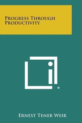 Progress Through Productivity (Paperback): Ernest Tener Weir