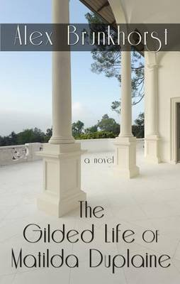 The Gilded Life of Matilda Duplaine (Large print, Hardcover, Large type / large print edition): Alex Brunkhorst
