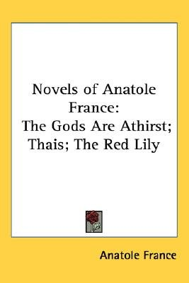 Novels of Anatole France - The Gods Are Athirst; Thais; The Red Lily (Paperback): Anatole France