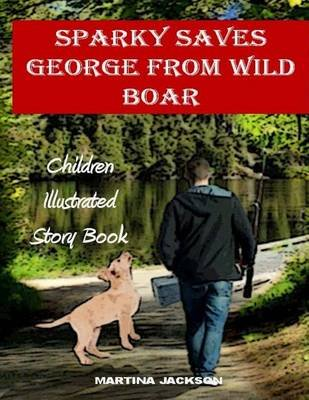 Sparky Saves George from Wild Boar - Children's Illustrated Story Book (Ages 3-6) (Paperback): Martin A Jackson