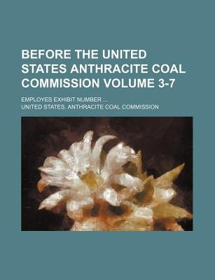 Before the United States Anthracite Coal Commission Volume 3-7; Employes Exhibit Number (Paperback): United States Commission