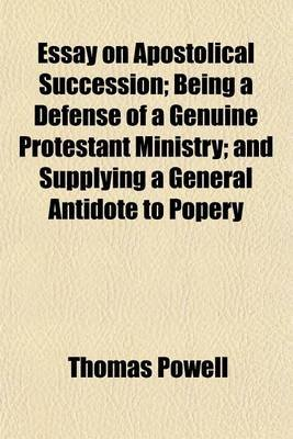 Essay on Apostolical Succession; Being a Defense of a Genuine Protestant Ministry; And Supplying a General Antidote to Popery...