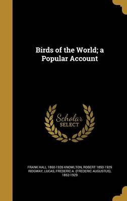 Birds of the World; A Popular Account (Hardcover): Frank Hall 1860-1926 Knowlton, Robert 1850-1929 Ridgway