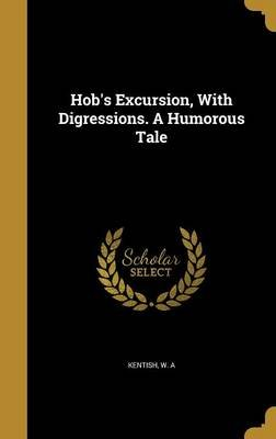 Hob's Excursion, with Digressions. a Humorous Tale (Hardcover): W. A. Kentish