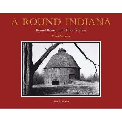A Round Indiana - Round Barns in the Hoosier State (Hardcover, 2nd Revised edition): John T. Hanou