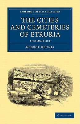 The Cities and Cemeteries of Etruria 2 Volume Set (Paperback): George Dennis