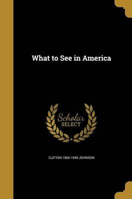 What to See in America (Paperback): Clifton 1865-1940 Johnson